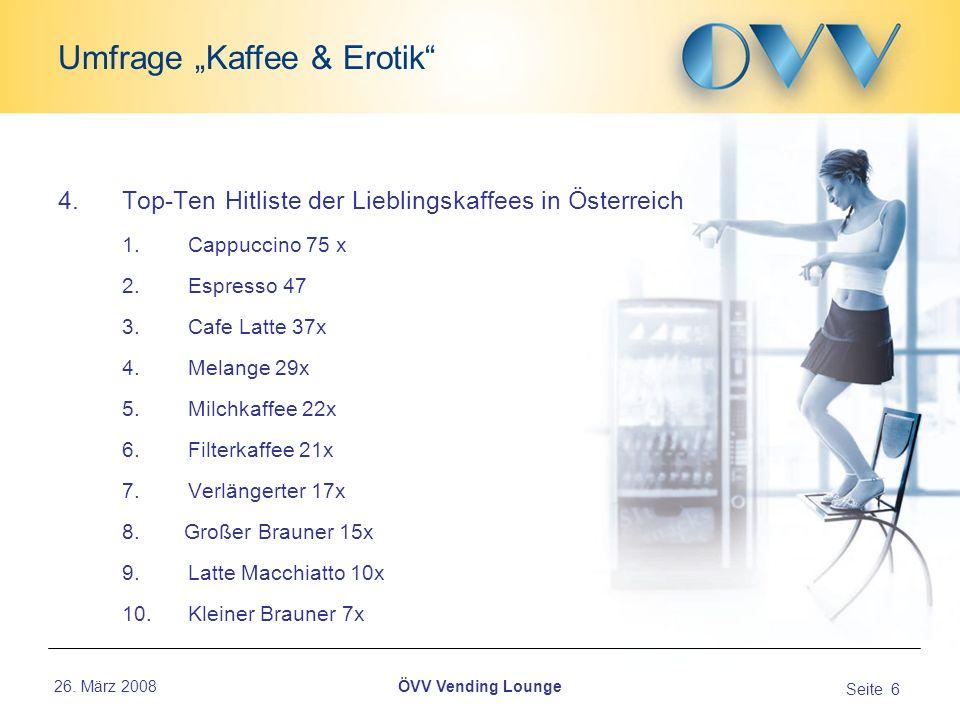 26. März 2008 Seite 6 Umfrage Kaffee & Erotik ÖVV Vending Lounge 4.Top-Ten Hitliste der Lieblingskaffees in Österreich 1. Cappuccino 75 x 2. Espresso
