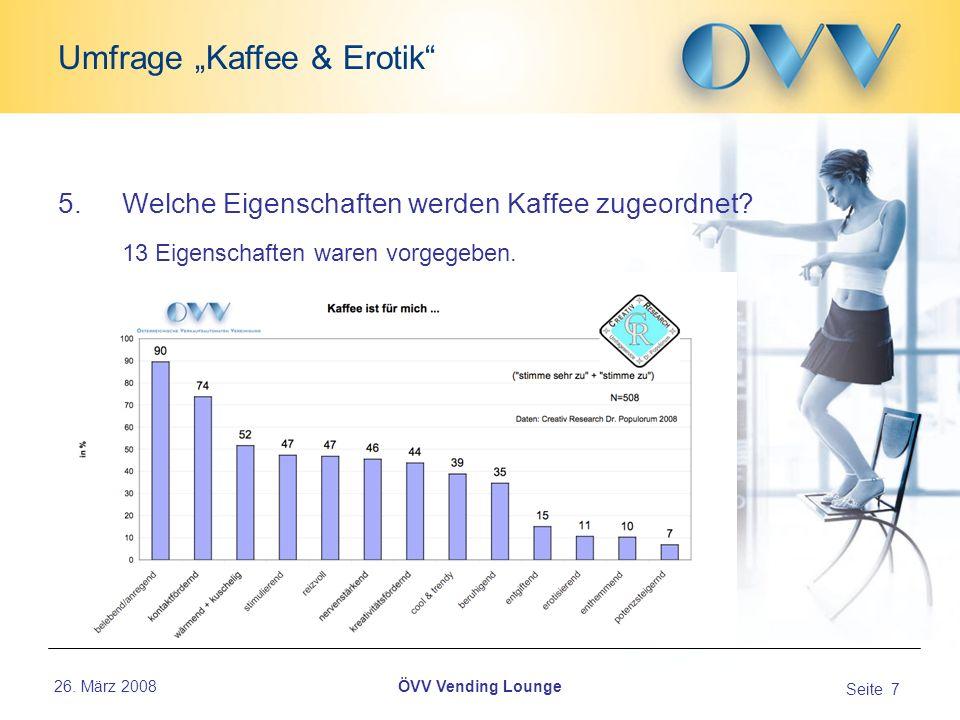 26. März 2008 Seite 7 Umfrage Kaffee & Erotik ÖVV Vending Lounge 5.Welche Eigenschaften werden Kaffee zugeordnet? 13 Eigenschaften waren vorgegeben...