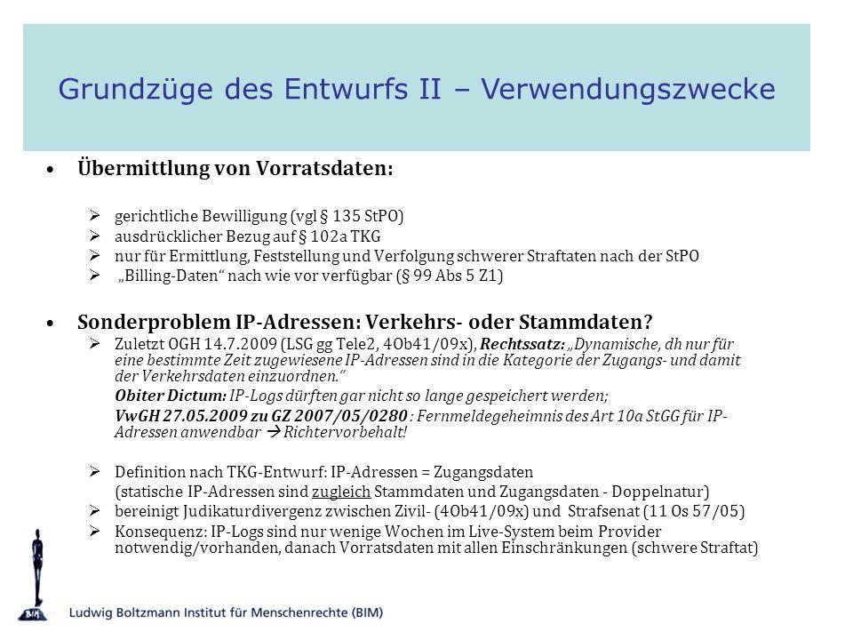 Trennung: Betriebsnotwendige und auf Vorrat gespeicherte Daten besondere Sicherungsmaßnahmen (§ 102c Abs 1) Kontrolle der Datenschutzkommission übertragen (§ 102c Abs 1) Anfrage, Zugriff und Auskunft sind zu protokollieren (§ 102c Abs 2 und 3) Verordnungsermächtigung für Schnittstellendefinition (§ 94 Abs 4) verschlüsselte Übermittlung per E-Mail im CSV-Format keine Umsetzung des ETSI-Data-Retention Standards keine (logisch) zentrale Speicherung, kein Data-Mining Ausblick für Kompromiss - notwendige Anpassungen in SPG/StPO: Verwendungszwecke müssen bestimmt und eingeschränkt sein Informationspflichten und Rechtsschutz müssen im SPG vorgesehen werden IP-Log Auskünfte nach StPO ins Informations- und Rechtsschutzregime des § 139 StPO vor der Begutachtung keine Bereitschaft für SPG/StPO Anpassungen bei BM.I und BMJ daher im Entwurf auch keine Öffnung der strittigen Anwendungsbereiche nach der Begutachtung: Ausdrücklicher Auftrag dazu von BKA-VD Grundzüge des Entwurfs III Datensicherheit – Übermittlung - Dokumentation