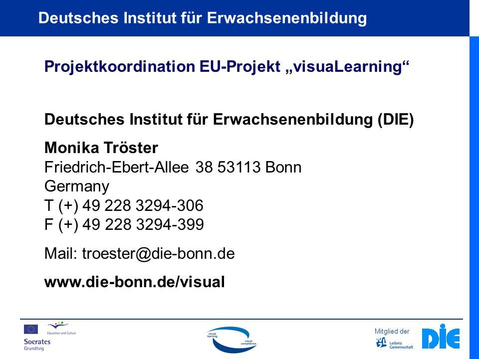Mitglied der Deutsches Institut für Erwachsenenbildung Projektkoordination EU-Projekt visuaLearning Deutsches Institut für Erwachsenenbildung (DIE) Monika Tröster Friedrich-Ebert-Allee 38 53113 Bonn Germany T (+) 49 228 3294-306 F (+) 49 228 3294-399 Mail: troester@die-bonn.de www.die-bonn.de/visual