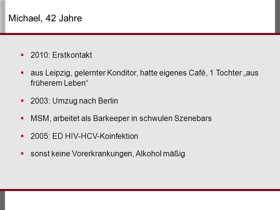 Michael, 42 Jahre 2010: Erstkontakt aus Leipzig, gelernter Konditor, hatte eigenes Café, 1 Tochter aus früherem Leben 2003: Umzug nach Berlin MSM, arbeitet als Barkeeper in schwulen Szenebars 2005: ED HIV-HCV-Koinfektion sonst keine Vorerkrankungen, Alkohol mäßig