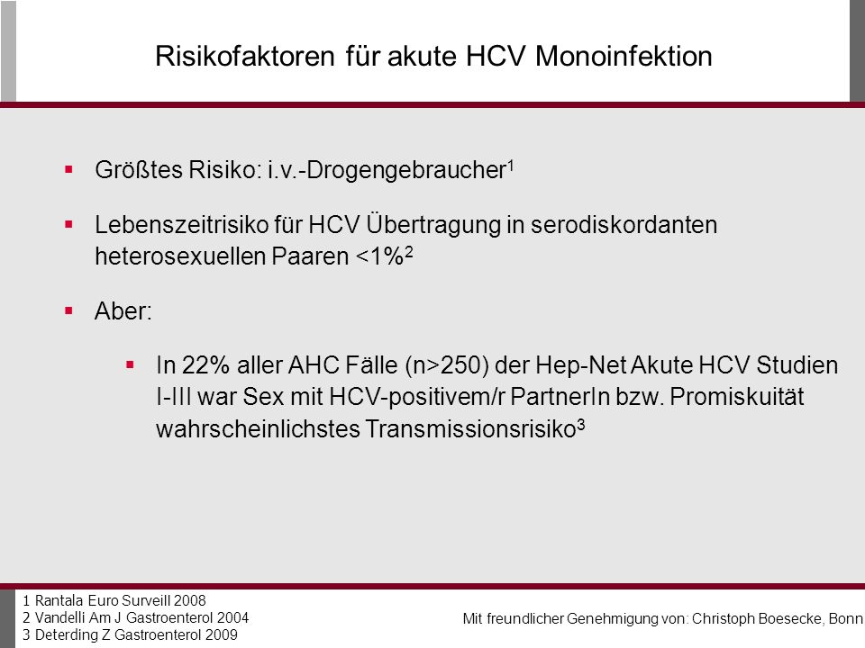 Risikofaktoren für akute HCV Monoinfektion Größtes Risiko: i.v.-Drogengebraucher 1 Lebenszeitrisiko für HCV Übertragung in serodiskordanten heterosexuellen Paaren <1% 2 Aber: In 22% aller AHC Fälle (n>250) der Hep-Net Akute HCV Studien I-III war Sex mit HCV-positivem/r PartnerIn bzw.