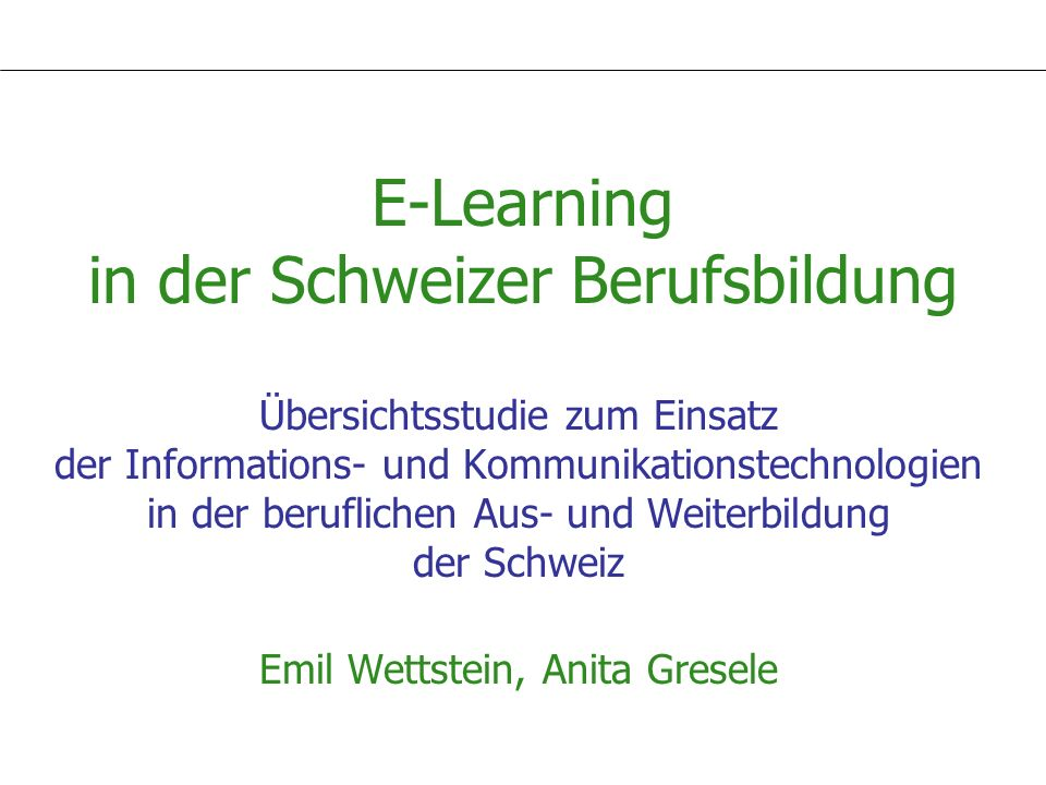 E-Learning in der Schweizer Berufsbildung Übersichtsstudie zum Einsatz der Informations- und Kommunikationstechnologien in der beruflichen Aus- und Weiterbildung der Schweiz Emil Wettstein, Anita Gresele