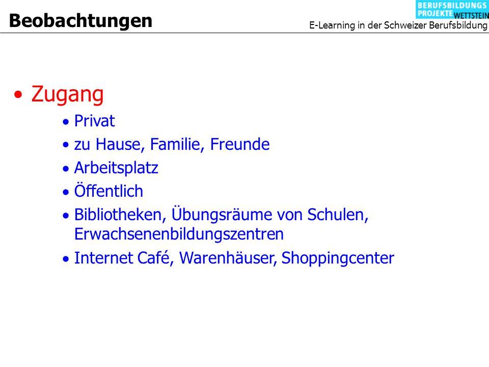 E-Learning in der Schweizer Berufsbildung Zugang Privat zu Hause, Familie, Freunde Arbeitsplatz Öffentlich Bibliotheken, Übungsräume von Schulen, Erwachsenenbildungszentren Internet Café, Warenhäuser, Shoppingcenter Beobachtungen