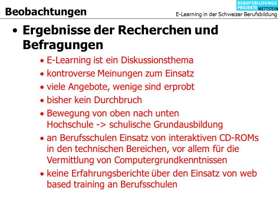 E-Learning in der Schweizer Berufsbildung Beobachtungen Ergebnisse der Recherchen und Befragungen E-Learning ist ein Diskussionsthema kontroverse Meinungen zum Einsatz viele Angebote, wenige sind erprobt bisher kein Durchbruch Bewegung von oben nach unten Hochschule -> schulische Grundausbildung an Berufsschulen Einsatz von interaktiven CD-ROMs in den technischen Bereichen, vor allem für die Vermittlung von Computergrundkenntnissen keine Erfahrungsberichte über den Einsatz von web based training an Berufsschulen