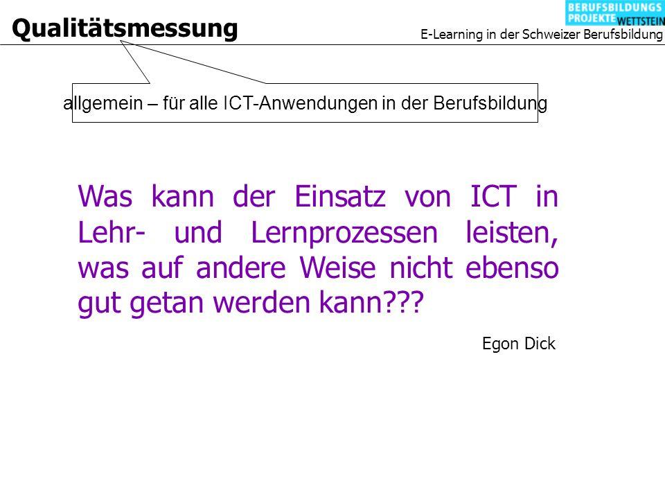 E-Learning in der Schweizer Berufsbildung Qualitätsmessung allgemein – für alle ICT-Anwendungen in der Berufsbildung Was kann der Einsatz von ICT in Lehr- und Lernprozessen leisten, was auf andere Weise nicht ebenso gut getan werden kann .