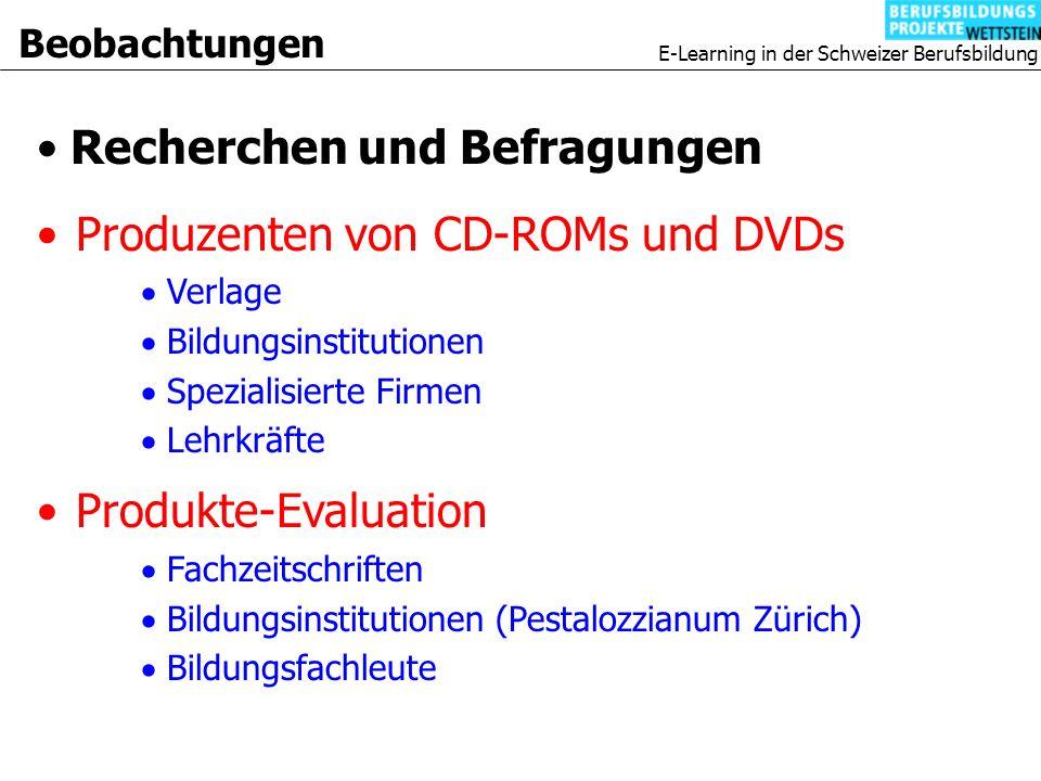 E-Learning in der Schweizer Berufsbildung Beobachtungen Produzenten von CD-ROMs und DVDs Verlage Bildungsinstitutionen Spezialisierte Firmen Lehrkräfte Produkte-Evaluation Fachzeitschriften Bildungsinstitutionen (Pestalozzianum Zürich) Bildungsfachleute Recherchen und Befragungen