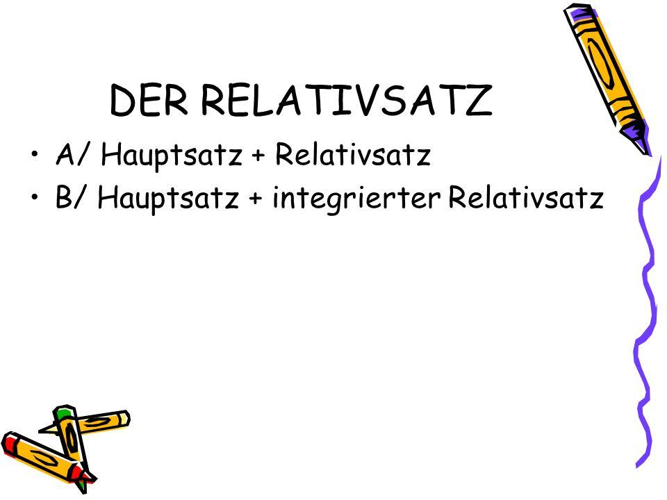 DER RELATIVSATZ A/ Hauptsatz + Relativsatz B/ Hauptsatz + integrierter Relativsatz