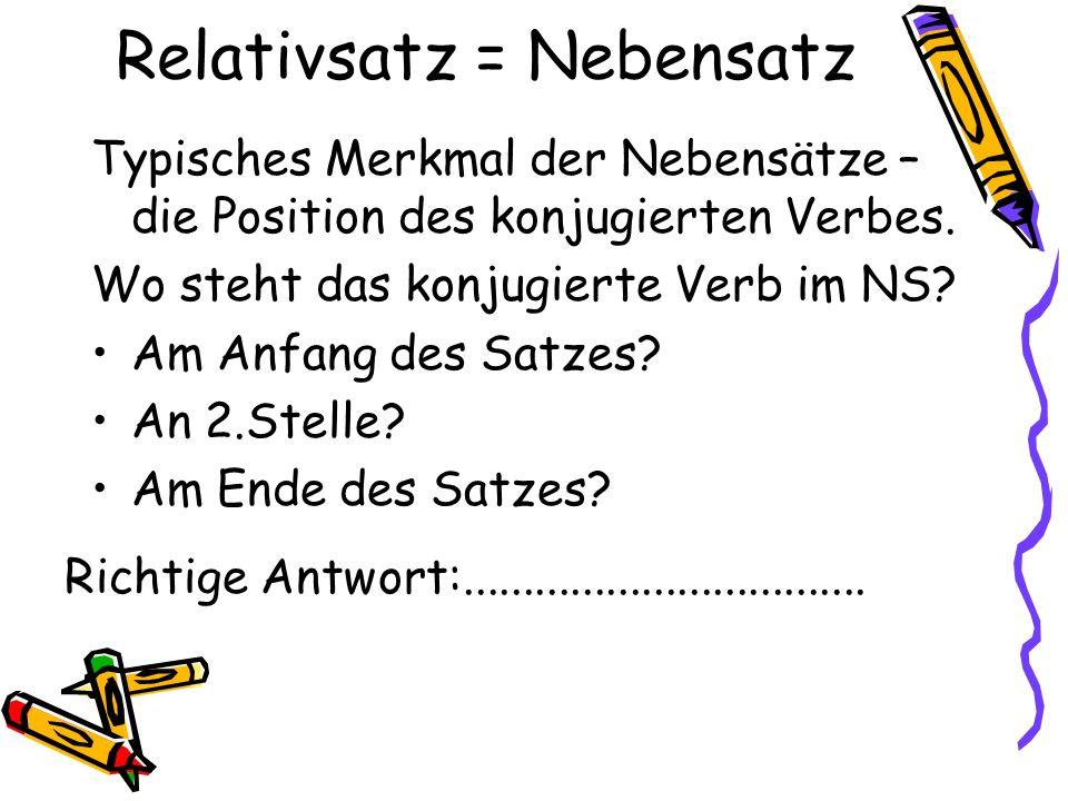 Relativsatz = Nebensatz Typisches Merkmal der Nebensätze – die Position des konjugierten Verbes. Wo steht das konjugierte Verb im NS? Am Anfang des Sa