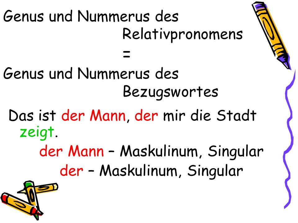 Genus und Nummerus des Relativpronomens = Genus und Nummerus des Bezugswortes Das ist der Mann, der mir die Stadt zeigt. der Mann – Maskulinum, Singul