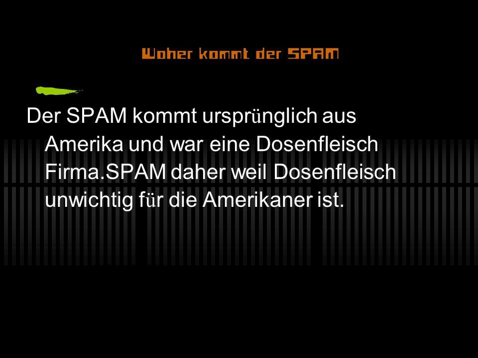 Der SPAM kommt urspr ü nglich aus Amerika und war eine Dosenfleisch Firma.SPAM daher weil Dosenfleisch unwichtig f ü r die Amerikaner ist.