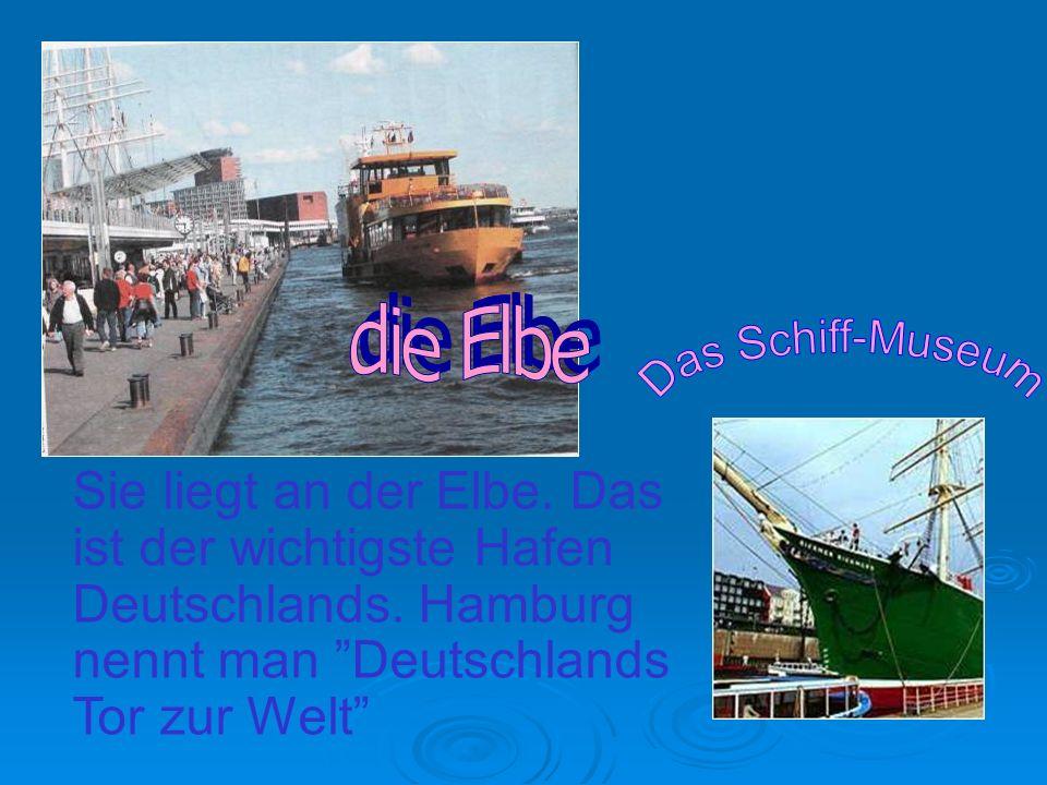 Sie liegt an der Elbe. Das ist der wichtigste Hafen Deutschlands. Hamburg nennt man Deutschlands Tor zur Welt