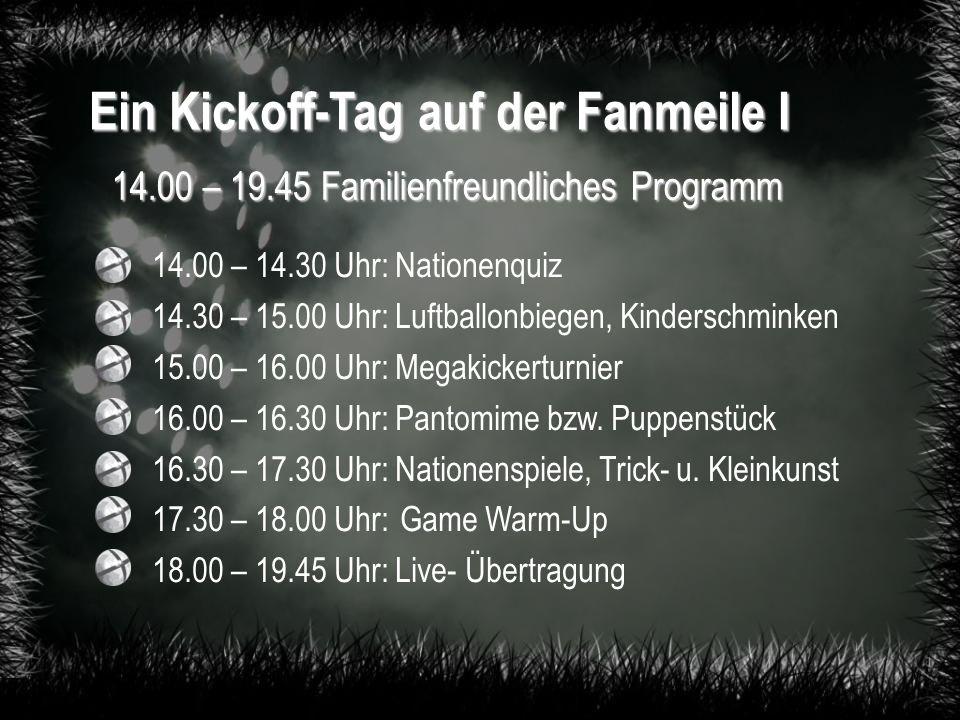 Ein Kickoff-Tag auf der Fanmeile I 14.00 – 19.45 Familienfreundliches Programm 14.00 – 14.30 Uhr: Nationenquiz 14.30 – 15.00 Uhr: Luftballonbiegen, Kinderschminken 15.00 – 16.00 Uhr: Megakickerturnier 16.00 – 16.30 Uhr: Pantomime bzw.