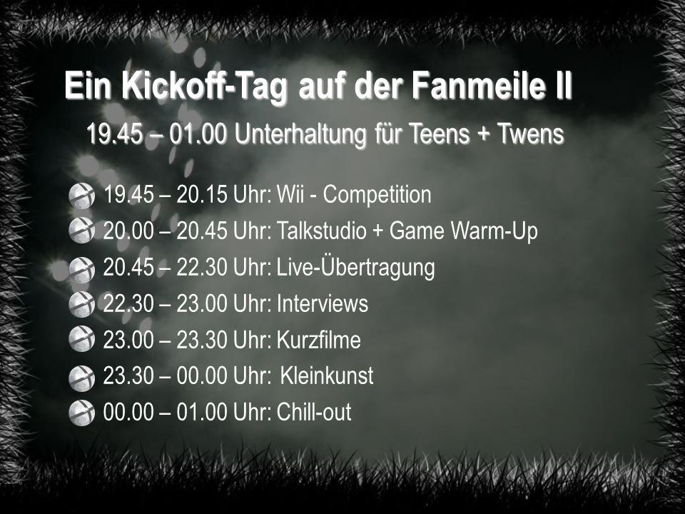 Ein Kickoff-Tag auf der Fanmeile II 19.45 – 01.00 Unterhaltung für Teens + Twens 19.45 – 20.15 Uhr: Wii - Competition 20.00 – 20.45 Uhr: Talkstudio + Game Warm-Up 20.45 – 22.30 Uhr: Live-Übertragung 22.30 – 23.00 Uhr: Interviews 23.00 – 23.30 Uhr: Kurzfilme 23.30 – 00.00 Uhr: Kleinkunst 00.00 – 01.00 Uhr: Chill-out