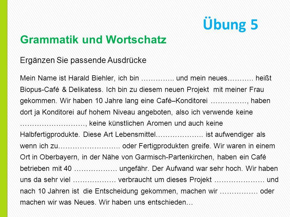 Übung 5 Grammatik und Wortschatz Ergänzen Sie passende Ausdrücke Mein Name ist Harald Biehler, ich bin ………….. und mein neues……….. heißt Biopus-Café &