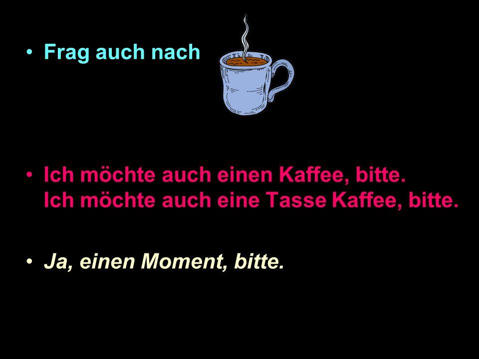 Frag auch nach Ich möchte auch einen Kaffee, bitte.