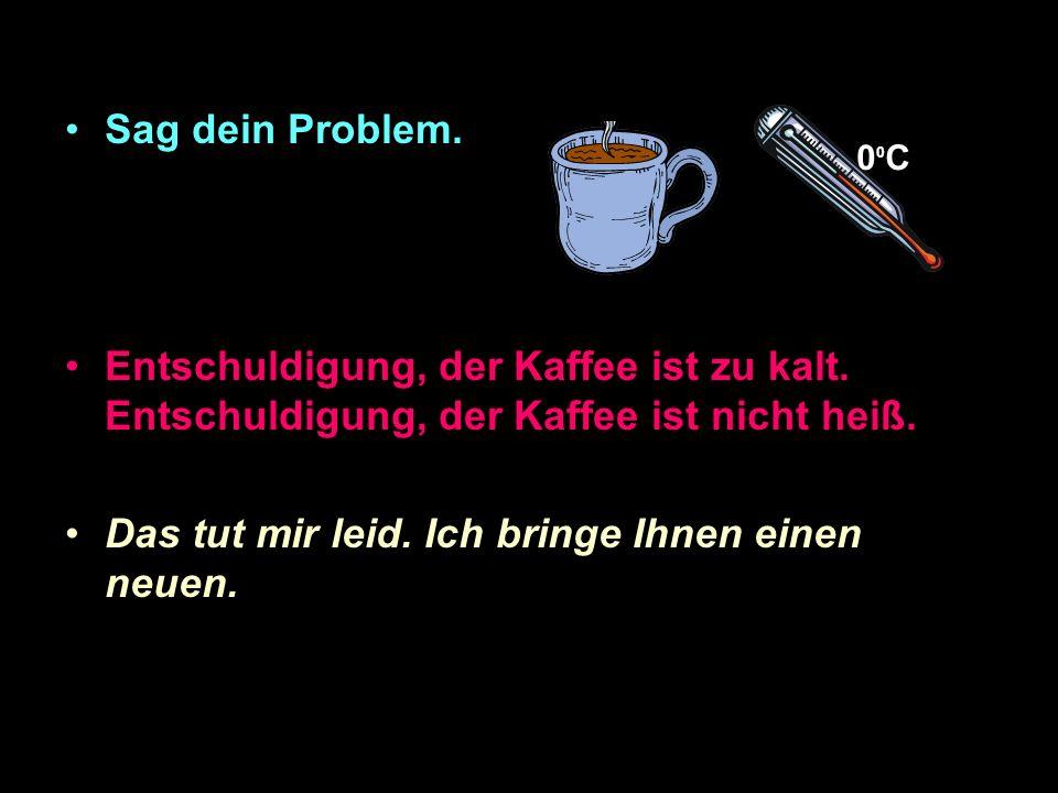 Sag dein Problem.Entschuldigung, der Kaffee ist zu kalt.