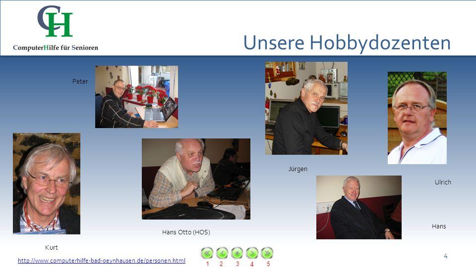 123 4 5 Unsere Hobbydozenten 4 Hans Otto (HOS) Kurt Jürgen Peter Ulrich Hans http://www.computerhilfe-bad-oeynhausen.de/personen.html
