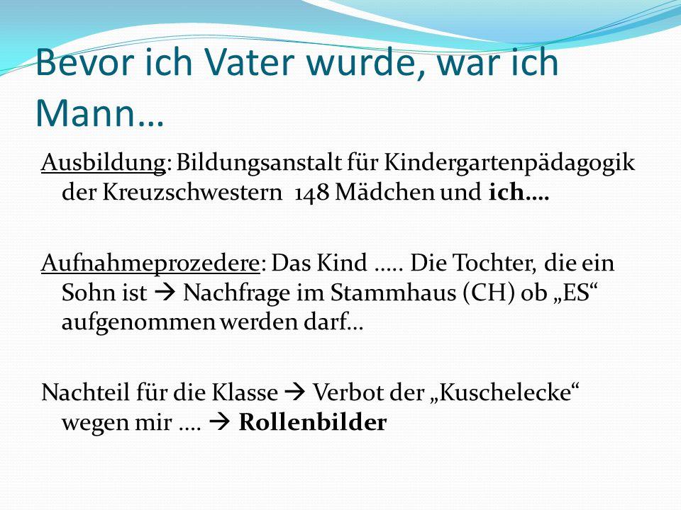 Bevor ich Vater wurde, war ich Mann… Ausbildung: Bildungsanstalt für Kindergartenpädagogik der Kreuzschwestern 148 Mädchen und ich….