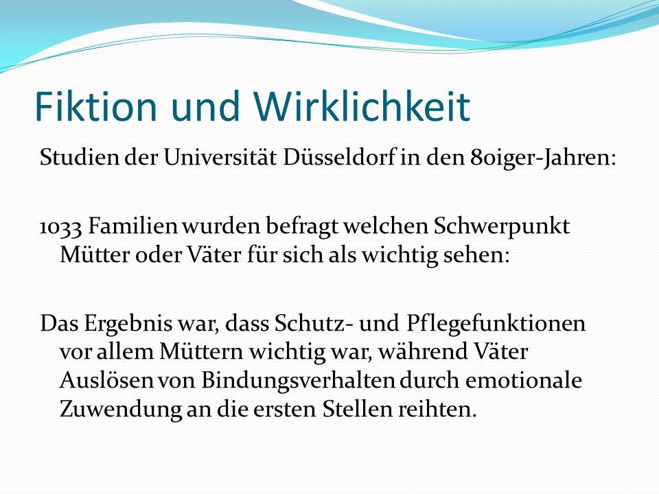 Fiktion und Wirklichkeit Studien der Universität Düsseldorf in den 80iger-Jahren: 1033 Familien wurden befragt welchen Schwerpunkt Mütter oder Väter für sich als wichtig sehen: Das Ergebnis war, dass Schutz- und Pflegefunktionen vor allem Müttern wichtig war, während Väter Auslösen von Bindungsverhalten durch emotionale Zuwendung an die ersten Stellen reihten.