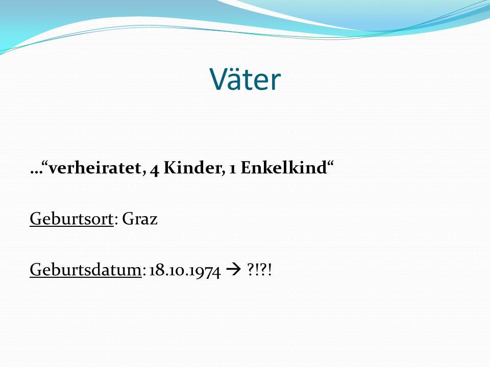 Väter …verheiratet, 4 Kinder, 1 Enkelkind Geburtsort: Graz Geburtsdatum: 18.10.1974 ?!?!