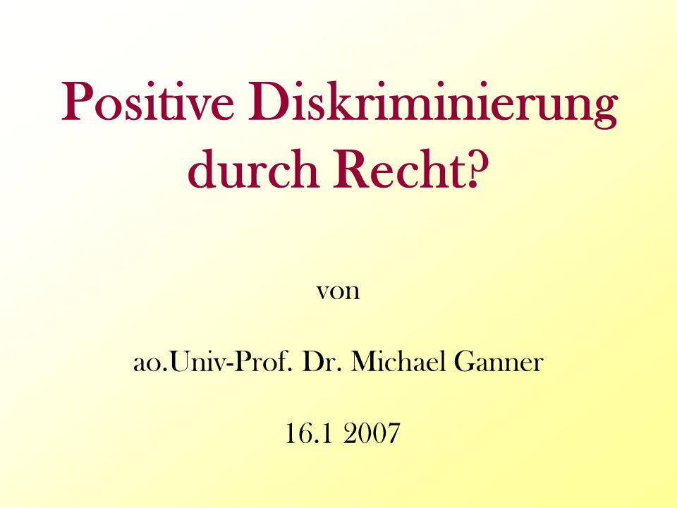 Positive Diskriminierung durch Recht? von ao.Univ-Prof. Dr. Michael Ganner 16.1 2007