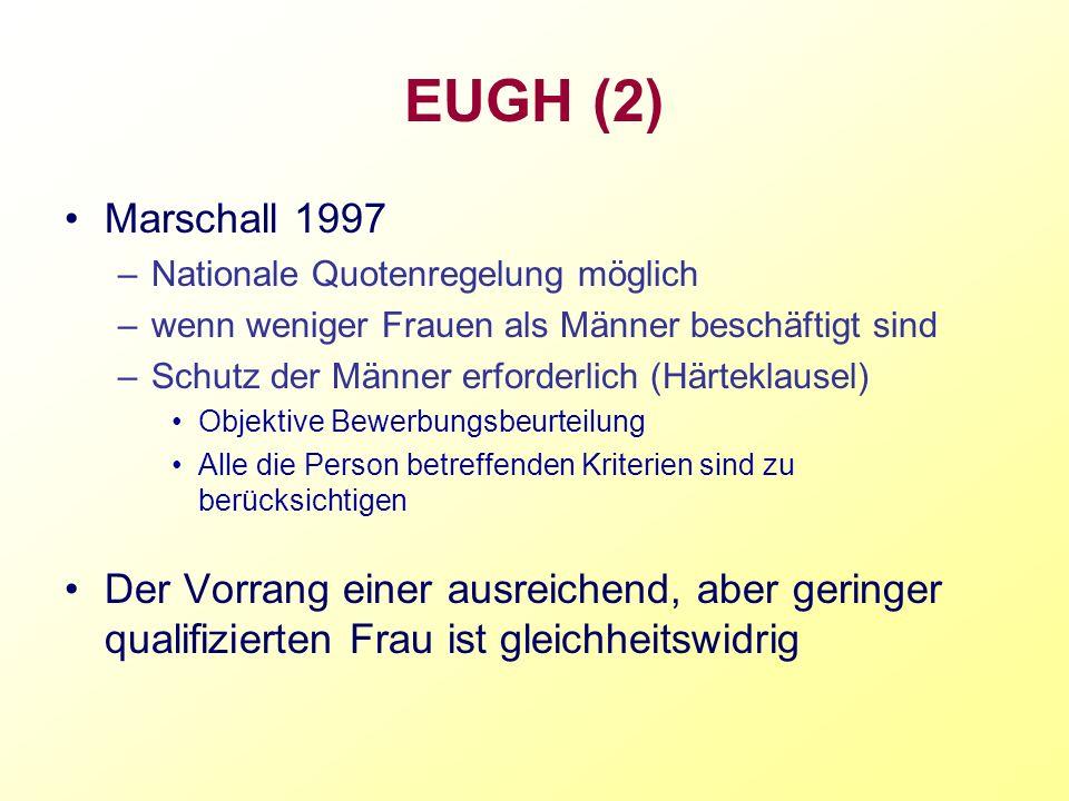 EUGH (2) Marschall 1997 –Nationale Quotenregelung möglich –wenn weniger Frauen als Männer beschäftigt sind –Schutz der Männer erforderlich (Härteklaus