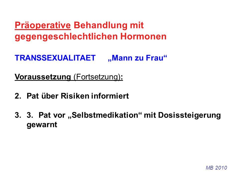 Präoperative Behandlung mit gegengeschlechtlichen Hormonen TRANSSEXUALITAET Mann zu Frau Voraussetzung (Fortsetzung): 2.Pat über Risiken informiert 3.