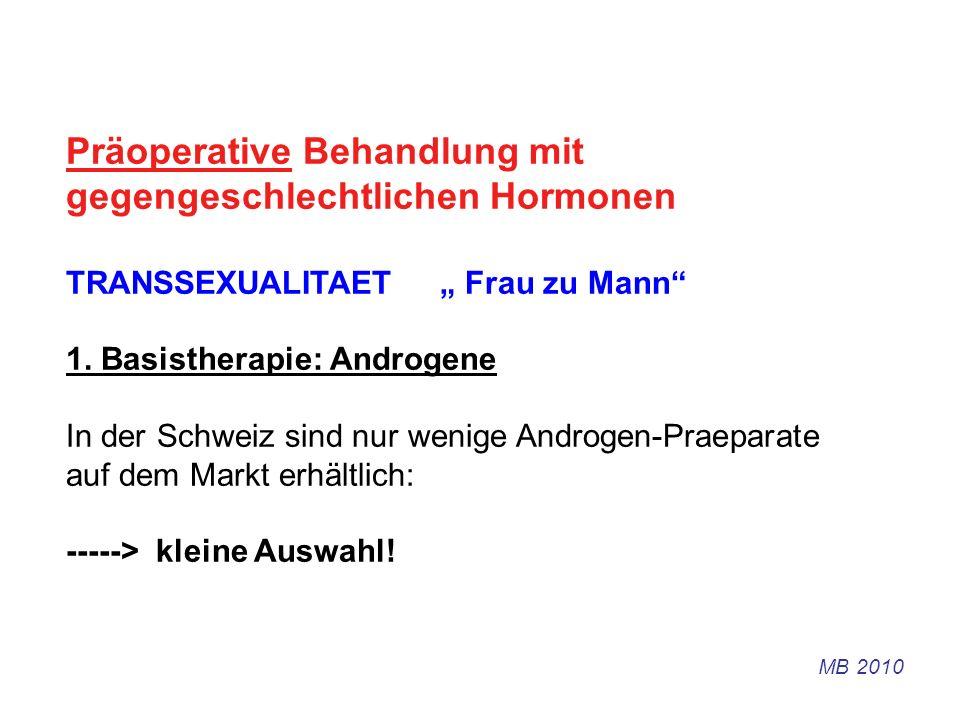 Präoperative Behandlung mit gegengeschlechtlichen Hormonen TRANSSEXUALITAET Frau zu Mann 1. Basistherapie: Androgene In der Schweiz sind nur wenige An