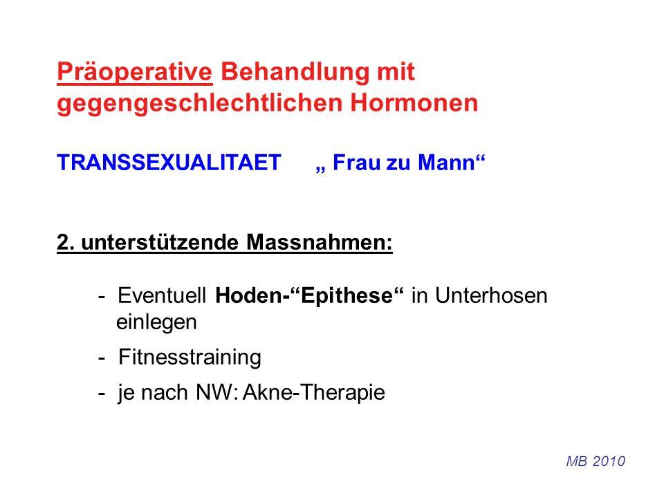 Präoperative Behandlung mit gegengeschlechtlichen Hormonen TRANSSEXUALITAET Frau zu Mann 2. unterstützende Massnahmen: - Eventuell Hoden-Epithese in U