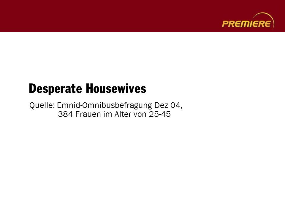 Desperate Housewives Quelle: Emnid-Omnibusbefragung Dez 04, 384 Frauen im Alter von 25-45