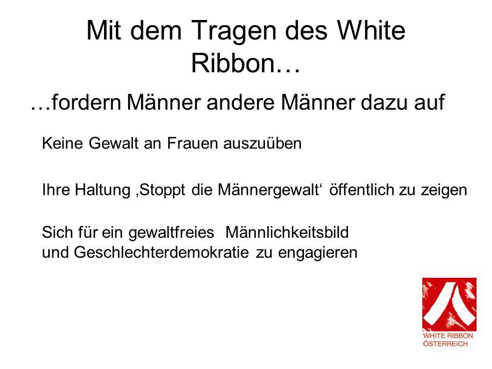 Mit dem Tragen des White Ribbon… …fordern Männer andere Männer dazu auf Keine Gewalt an Frauen auszuüben Ihre Haltung Stoppt die Männergewalt öffentlich zu zeigen Sich für ein gewaltfreies Männlichkeitsbild und Geschlechterdemokratie zu engagieren