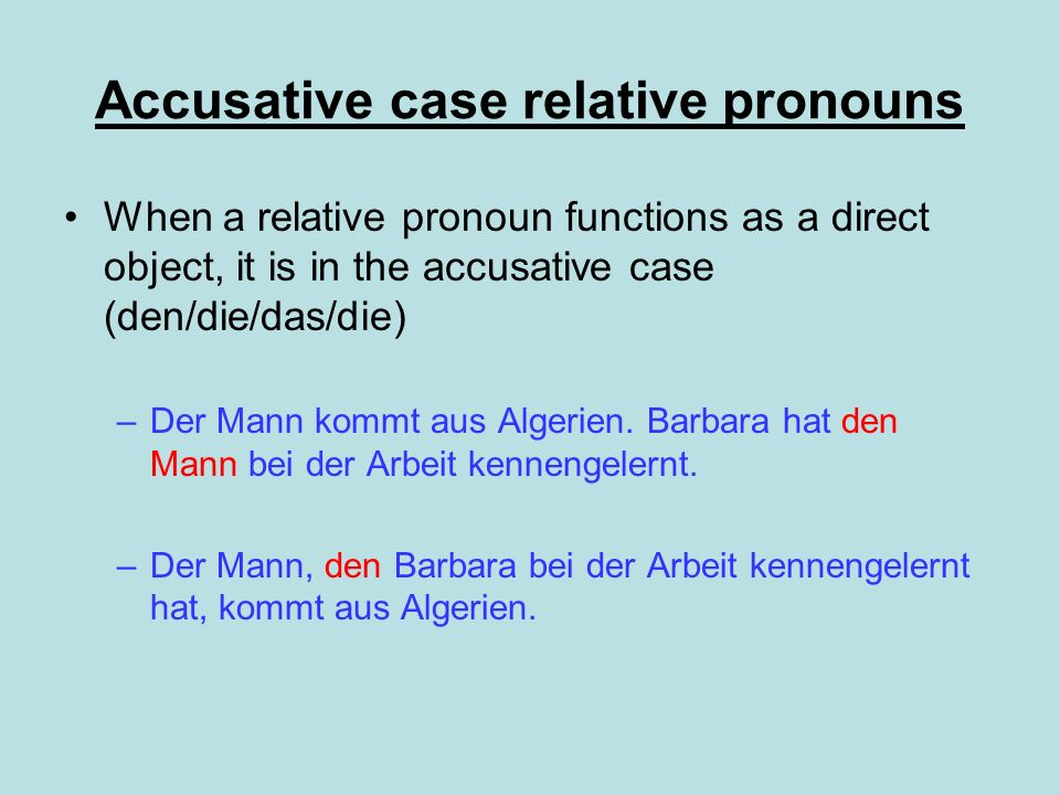 Accusative case relative pronouns When a relative pronoun functions as a direct object, it is in the accusative case (den/die/das/die) –Der Mann kommt aus Algerien.
