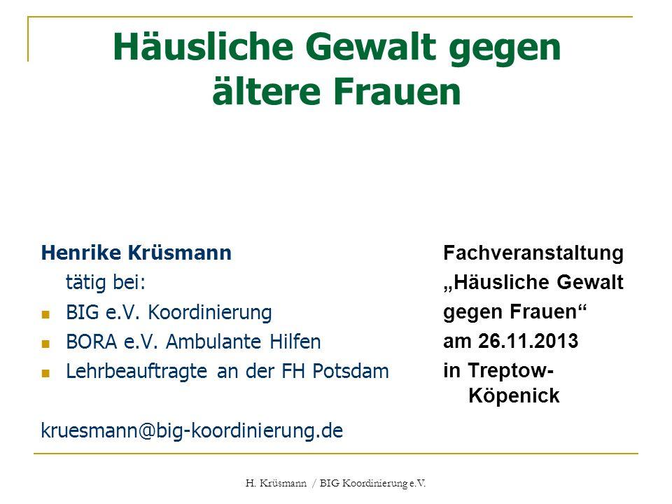 H. Krüsmann / BIG Koordinierung e.V. Häusliche Gewalt gegen ältere Frauen Henrike Krüsmann tätig bei: BIG e.V. Koordinierung BORA e.V. Ambulante Hilfe