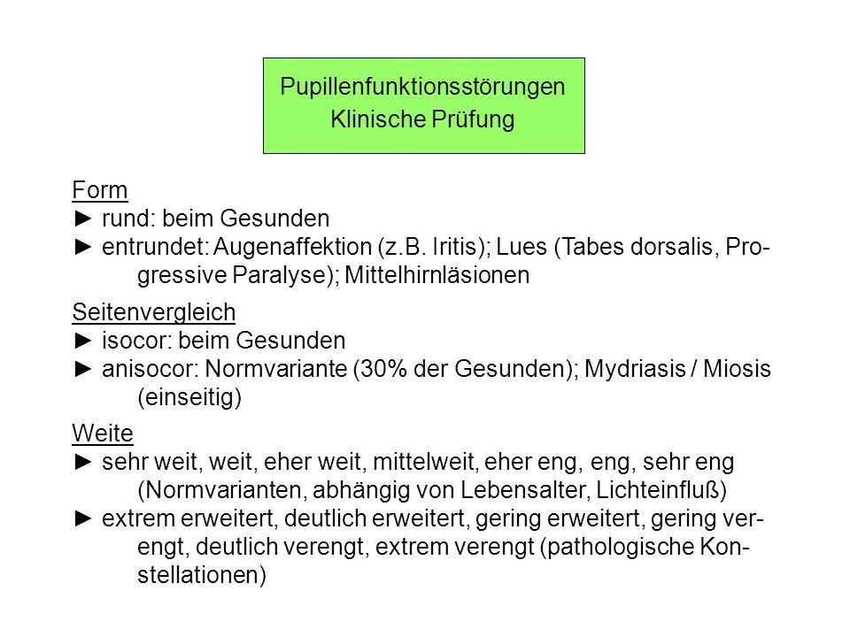 Pupillenfunktionsstörungen Klinische Prüfung Form rund: beim Gesunden entrundet: Augenaffektion (z.B. Iritis); Lues (Tabes dorsalis, Pro- gressive Par