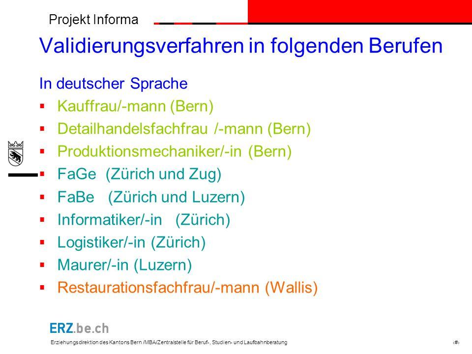 Projekt Informa Erziehungsdirektion des Kantons Bern /MBA/Zentralstelle für Beruf-, Studien- und Laufbahnberatung # Validierungsverfahren in folgenden Berufen In deutscher Sprache Kauffrau/-mann (Bern) Detailhandelsfachfrau /-mann (Bern) Produktionsmechaniker/-in (Bern) FaGe (Zürich und Zug) FaBe (Zürich und Luzern) Informatiker/-in (Zürich) Logistiker/-in (Zürich) Maurer/-in (Luzern) Restaurationsfachfrau/-mann (Wallis)