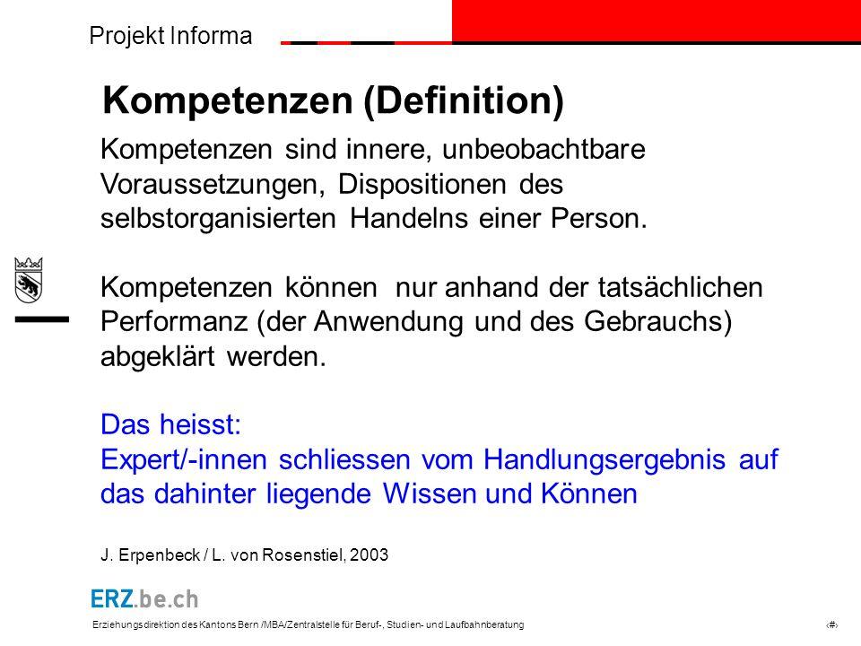 Projekt Informa Erziehungsdirektion des Kantons Bern /MBA/Zentralstelle für Beruf-, Studien- und Laufbahnberatung # Kompetenzen (Definition) Kompetenzen sind innere, unbeobachtbare Voraussetzungen, Dispositionen des selbstorganisierten Handelns einer Person.