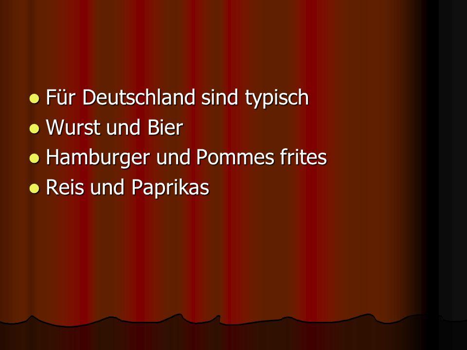 Für Deutschland sind typisch Für Deutschland sind typisch Wurst und Bier Wurst und Bier Hamburger und Pommes frites Hamburger und Pommes frites Reis u