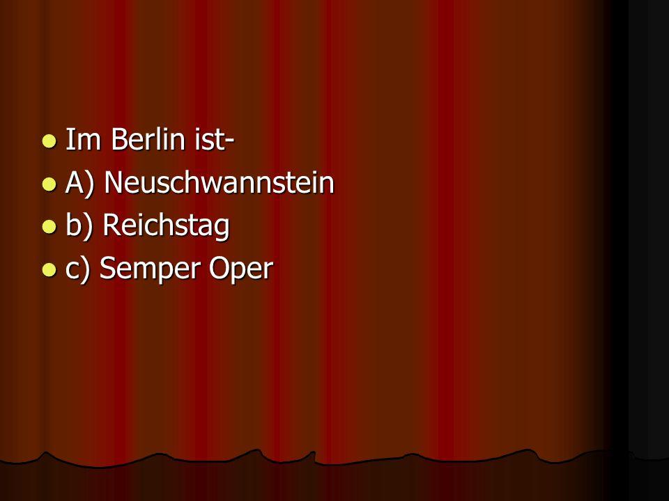Im Berlin ist- Im Berlin ist- A) Neuschwannstein A) Neuschwannstein b) Reichstag b) Reichstag c) Semper Oper c) Semper Oper Reichstag Reichstag