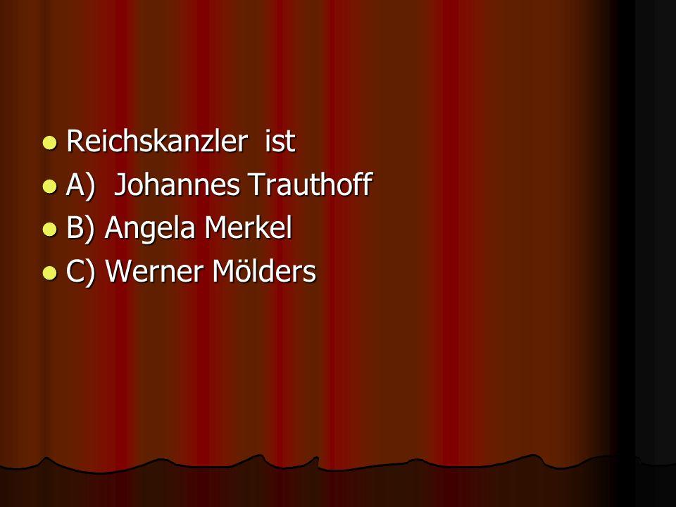 Reichskanzler ist Reichskanzler ist A) Johannes Trauthoff A) Johannes Trauthoff B) Angela Merkel B) Angela Merkel C) Werner Mölders C) Werner Mölders
