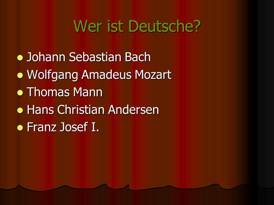 Wer ist Deutsche? Johann Sebastian Bach Johann Sebastian Bach Wolfgang Amadeus Mozart Wolfgang Amadeus Mozart Thomas Mann Thomas Mann Hans Christian A