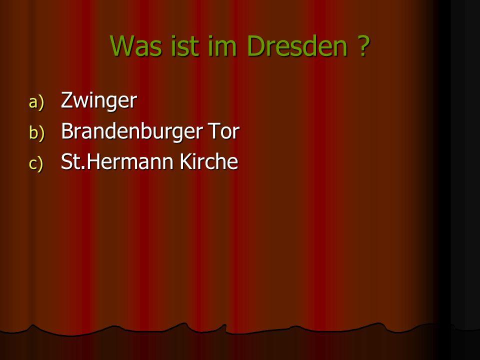 Was ist im Dresden ? a) Zwinger b) Brandenburger Tor c) St.Hermann Kirche Zwinger