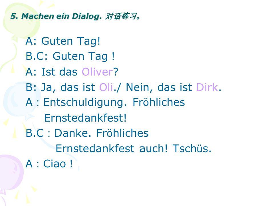 5. Machen ein Dialog. 5. Machen ein Dialog. A: Guten Tag! B.C: Guten Tag A: Ist das Oliver? B: Ja, das ist Oli./ Nein, das ist Dirk. A Entschuldigung.