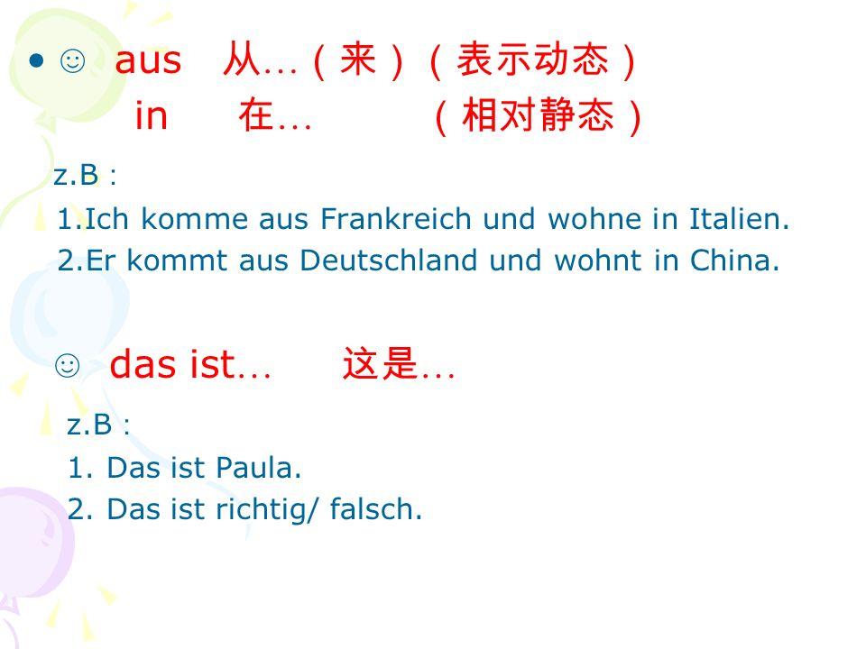 aus … in … z.B 1.Ich komme aus Frankreich und wohne in Italien. 2.Er kommt aus Deutschland und wohnt in China. das ist … … z.B 1. Das ist Paula. 2. Da