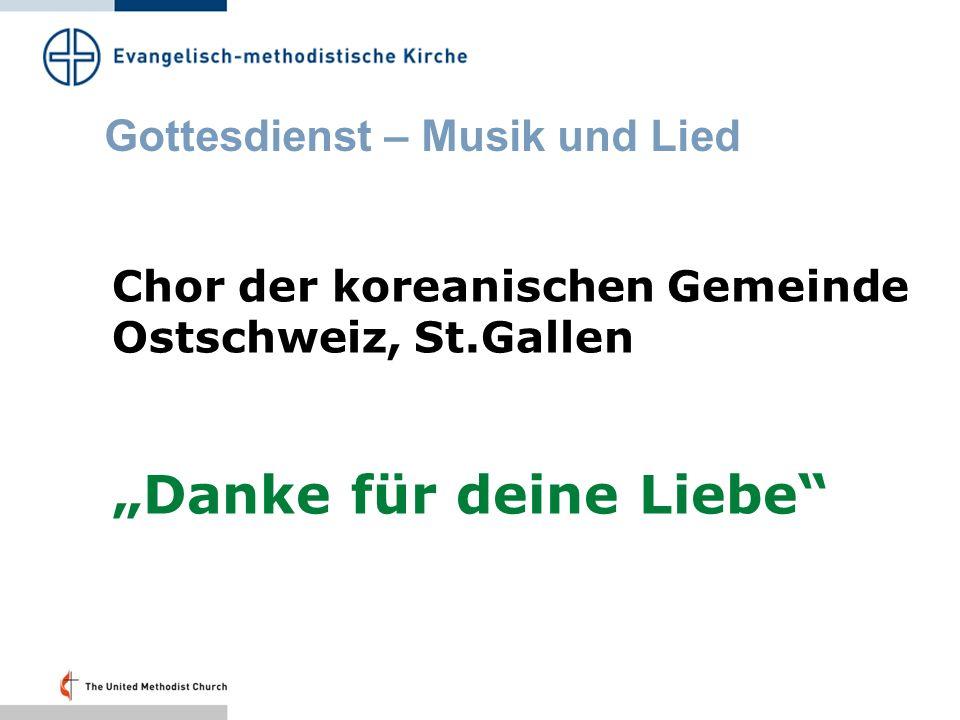 Gottesdienst – Musik und Lied Chor der koreanischen Gemeinde Ostschweiz, St.Gallen Danke für deine Liebe