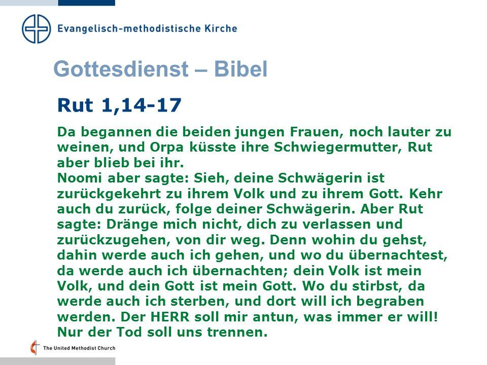 Gottesdienst – Bibel Rut 1,14-17 Da begannen die beiden jungen Frauen, noch lauter zu weinen, und Orpa küsste ihre Schwiegermutter, Rut aber blieb bei