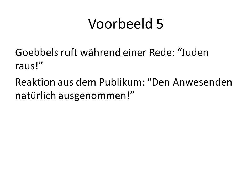 Voorbeeld 5 Goebbels ruft während einer Rede: Juden raus! Reaktion aus dem Publikum: Den Anwesenden natürlich ausgenommen!