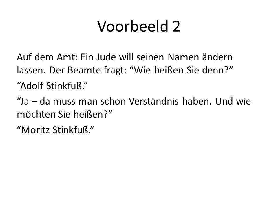 Voorbeeld 2 Auf dem Amt: Ein Jude will seinen Namen ändern lassen. Der Beamte fragt: Wie heißen Sie denn? Adolf Stinkfuß. Ja – da muss man schon Verst