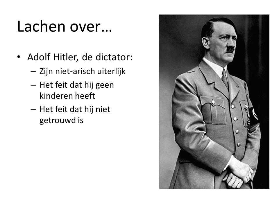 Lachen over… Adolf Hitler, de dictator: – Zijn niet-arisch uiterlijk – Het feit dat hij geen kinderen heeft – Het feit dat hij niet getrouwd is