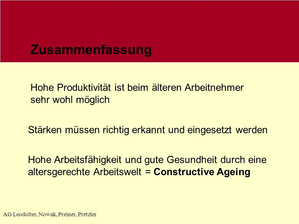 AG Leodolter, Nowak, Preiner, Pretzler Zusammenfassung Hohe Produktivität ist beim älteren Arbeitnehmer sehr wohl möglich Stärken müssen richtig erkannt und eingesetzt werden Hohe Arbeitsfähigkeit und gute Gesundheit durch eine altersgerechte Arbeitswelt = Constructive Ageing